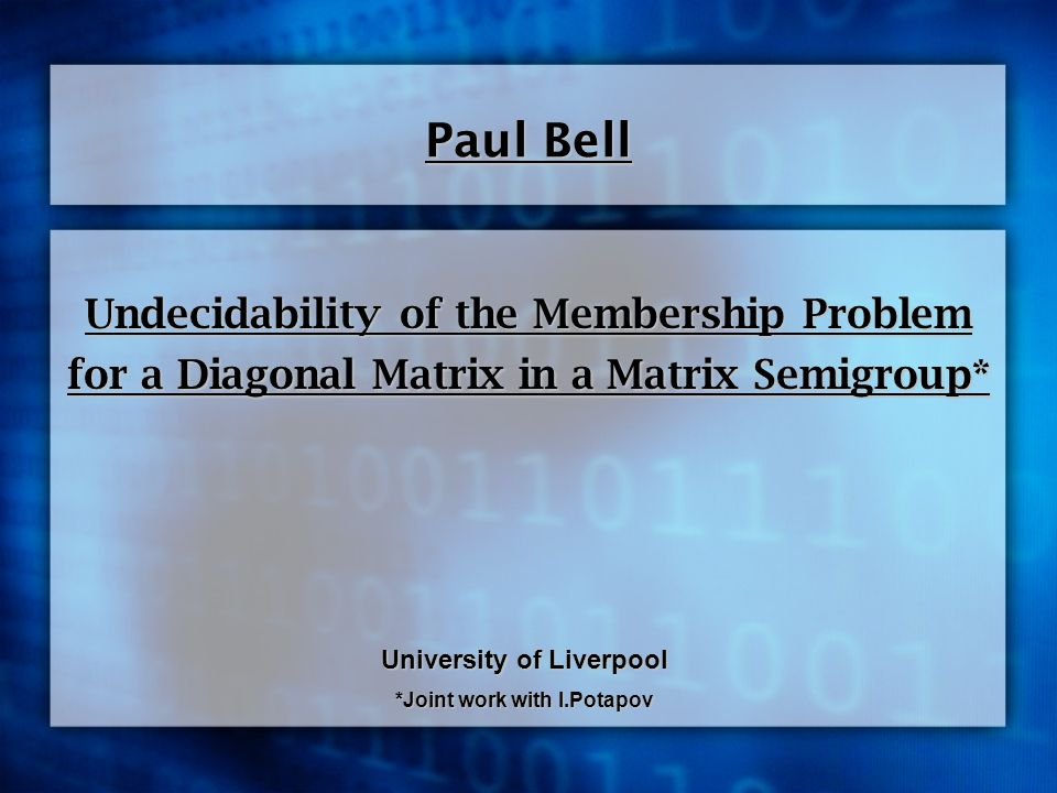 Undecidability of the Membership Problem for a Diagonal Matrix in a Matrix Semigroup* Paul Bell University of Liverpool *Joint work with I.Potapov
