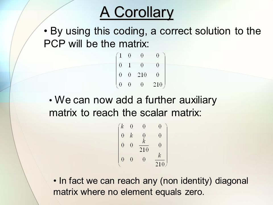 A Corollary By using this coding, a correct solution to the PCP will be the matrix: We can now add a further auxiliary matrix to reach the scalar matrix: In fact we can reach any (non identity) diagonal matrix where no element equals zero.