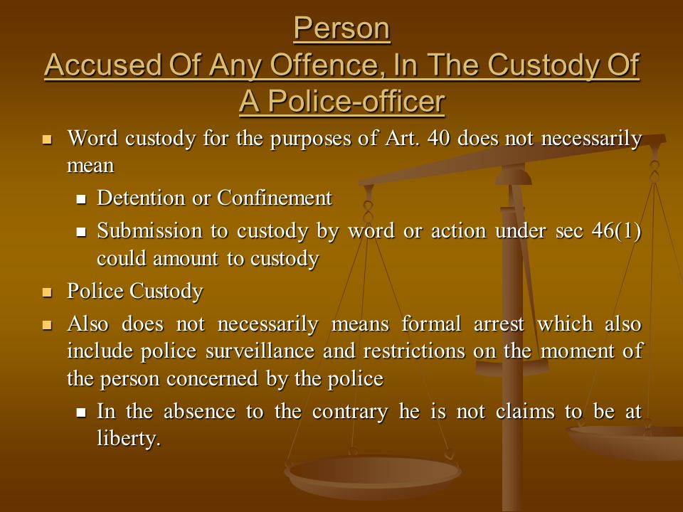 Person Accused Of Any Offence, In The Custody Of A Police-officer Word custody for the purposes of Art. 40 does not necessarily mean Word custody for
