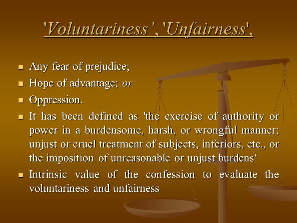 'Voluntariness', 'Unfairness', Any fear of prejudice; Any fear of prejudice; Hope of advantage; or Hope of advantage; or Oppression. Oppression. It ha