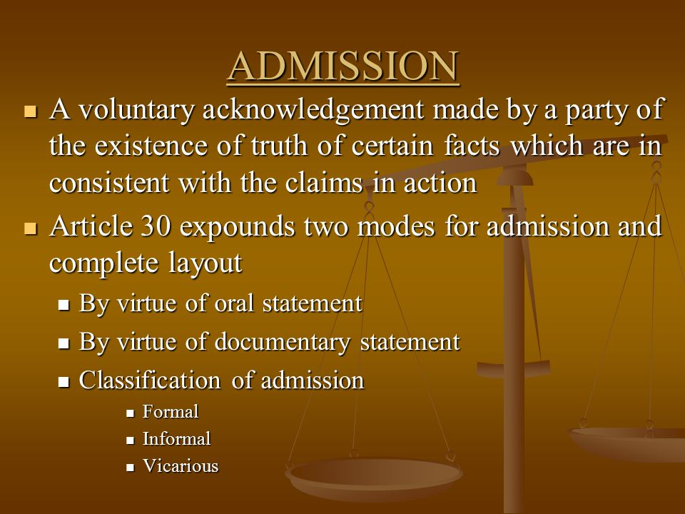 ADMISSION A voluntary acknowledgement made by a party of the existence of truth of certain facts which are in consistent with the claims in action A v