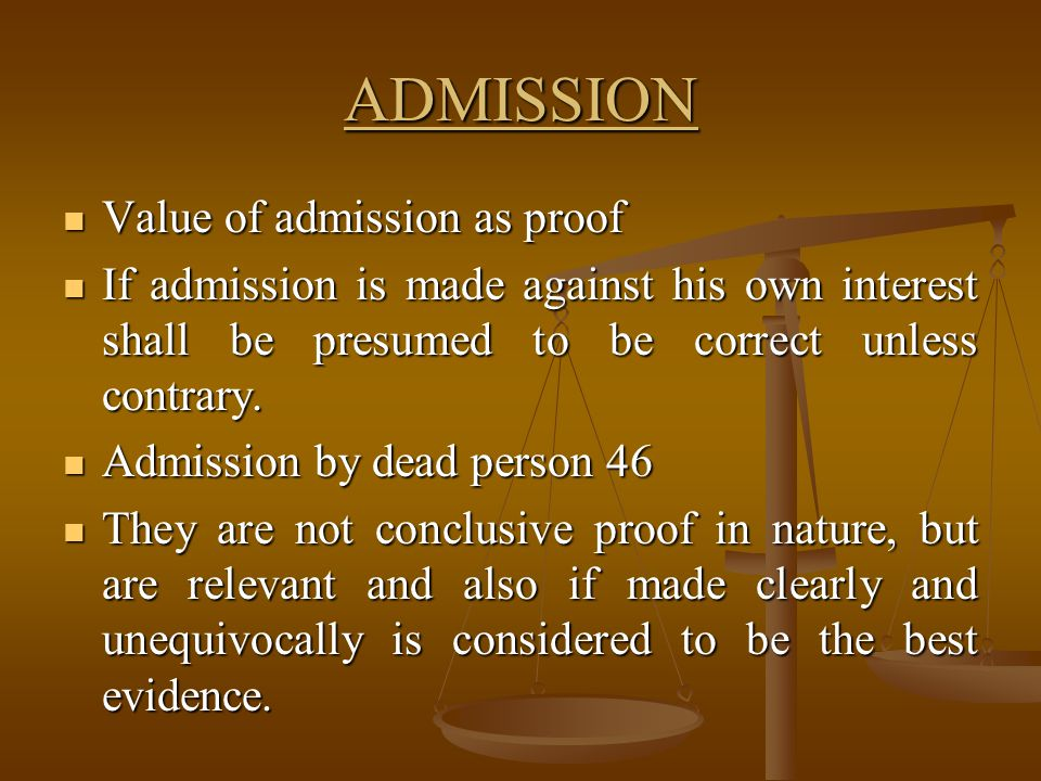 ADMISSION Value of admission as proof Value of admission as proof If admission is made against his own interest shall be presumed to be correct unless