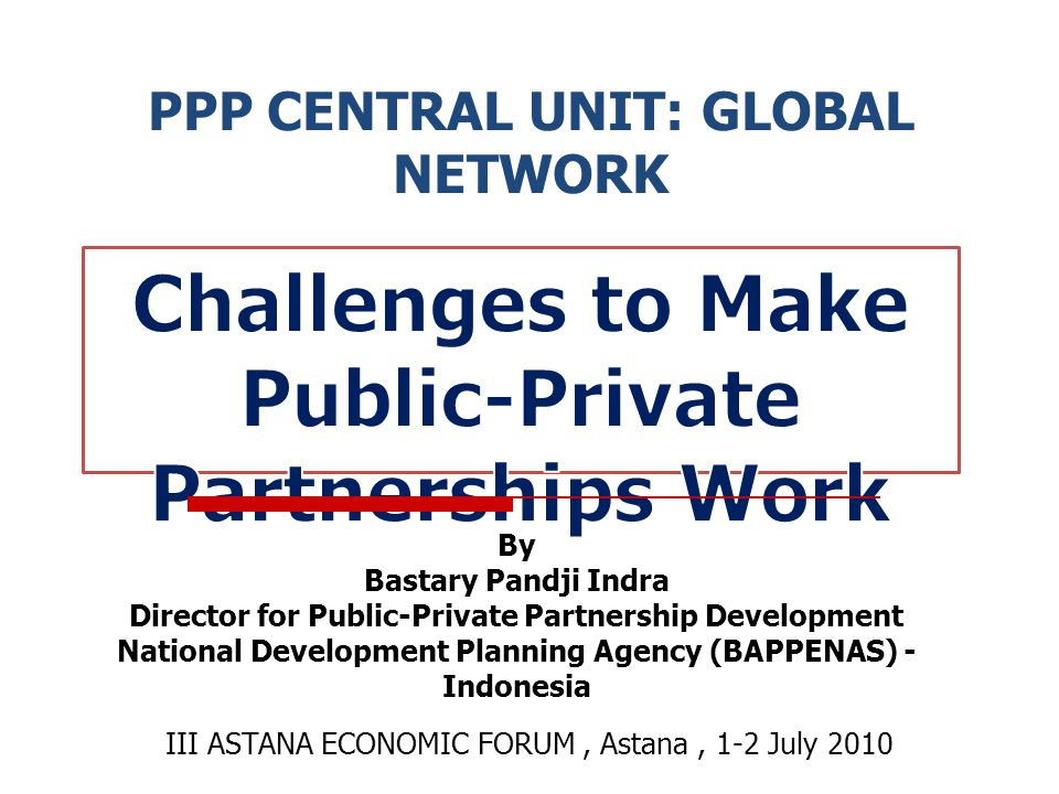 PPP CENTRAL UNIT: GLOBAL NETWORK III ASTANA ECONOMIC FORUM, Astana, 1-2 July 2010 By Bastary Pandji Indra Director for Public-Private Partnership Development National Development Planning Agency (BAPPENAS) - Indonesia