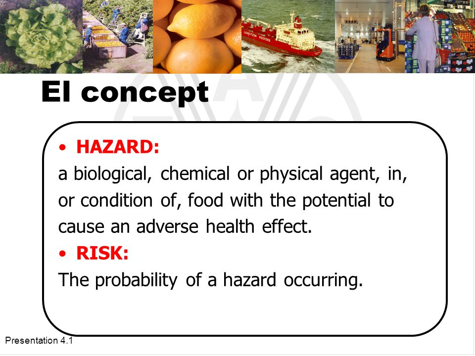 Presentation 4.1 El concept HAZARD: a biological, chemical or physical agent, in, or condition of, food with the potential to cause an adverse health effect.