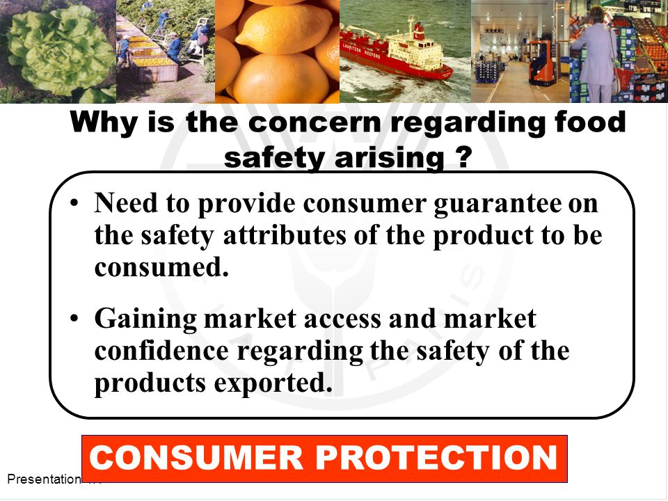 Presentation 4.1 Objective: consumer protection by ensuring a safe and wholesome product whilst also minimizing the negative impact of production and processing practices, on the environment and on workers health and maintaining market credibility.