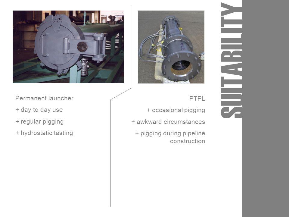 SUITABILITY Permanent launcher + day to day use + regular pigging + hydrostatic testing PTPL + occasional pigging + awkward circumstances + pigging du