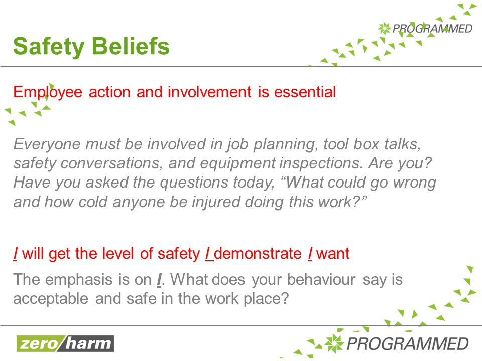 Safety Beliefs Employee action and involvement is essential Everyone must be involved in job planning, tool box talks, safety conversations, and equip