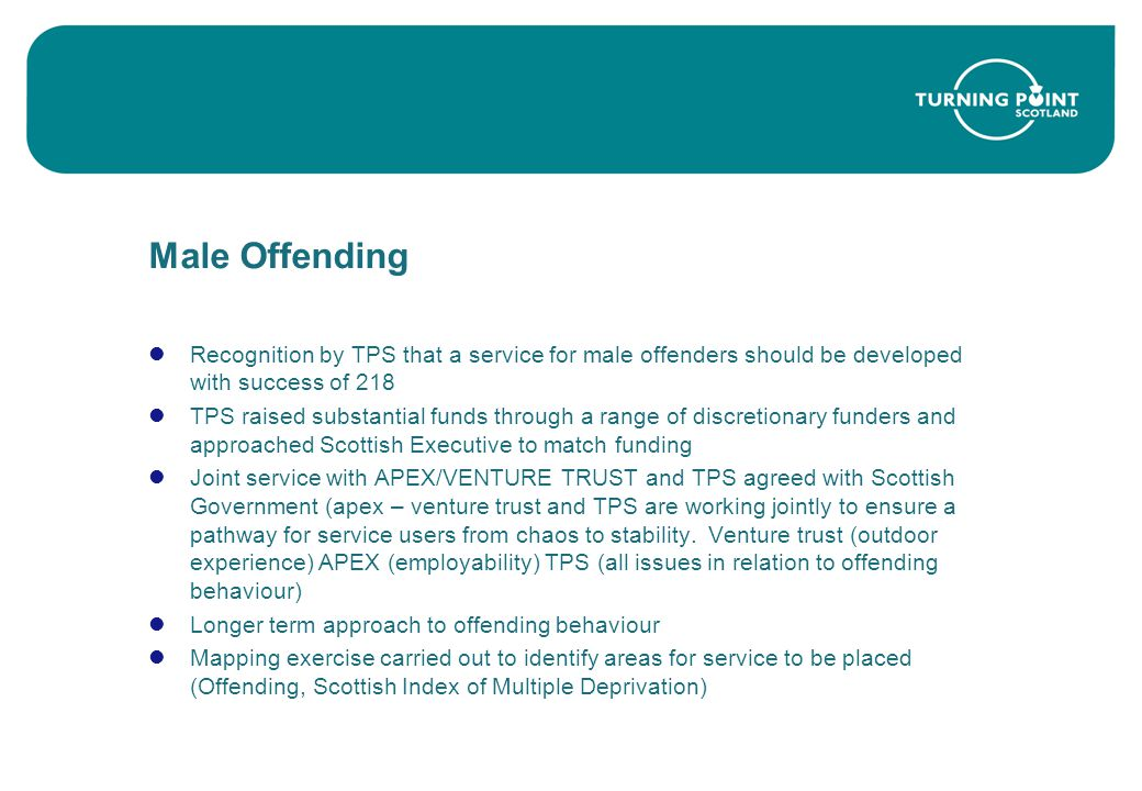 Male Offending Recognition by TPS that a service for male offenders should be developed with success of 218 TPS raised substantial funds through a range of discretionary funders and approached Scottish Executive to match funding Joint service with APEX/VENTURE TRUST and TPS agreed with Scottish Government (apex – venture trust and TPS are working jointly to ensure a pathway for service users from chaos to stability.