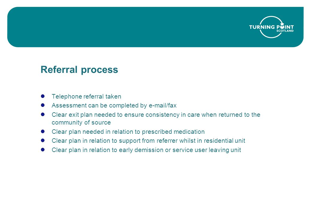 Referral process Telephone referral taken Assessment can be completed by e-mail/fax Clear exit plan needed to ensure consistency in care when returned to the community of source Clear plan needed in relation to prescribed medication Clear plan in relation to support from referrer whilst in residential unit Clear plan in relation to early demission or service user leaving unit