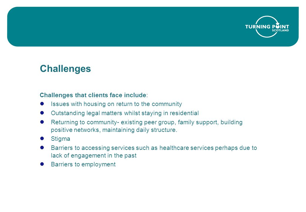 Challenges Challenges that clients face include: Issues with housing on return to the community Outstanding legal matters whilst staying in residential Returning to community- existing peer group, family support, building positive networks, maintaining daily structure.
