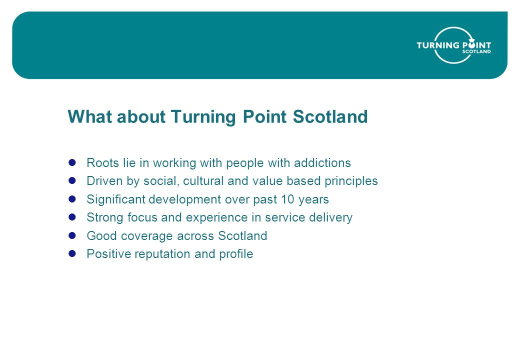 What about Turning Point Scotland Roots lie in working with people with addictions Driven by social, cultural and value based principles Significant development over past 10 years Strong focus and experience in service delivery Good coverage across Scotland Positive reputation and profile