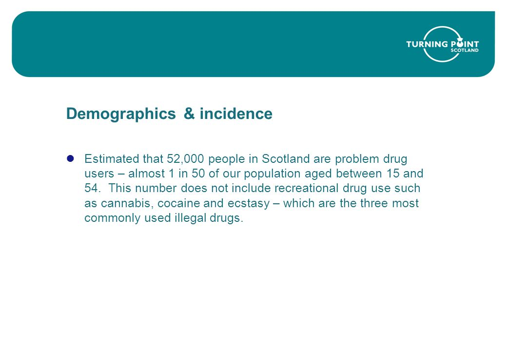 Demographics & incidence Estimated that 52,000 people in Scotland are problem drug users – almost 1 in 50 of our population aged between 15 and 54.