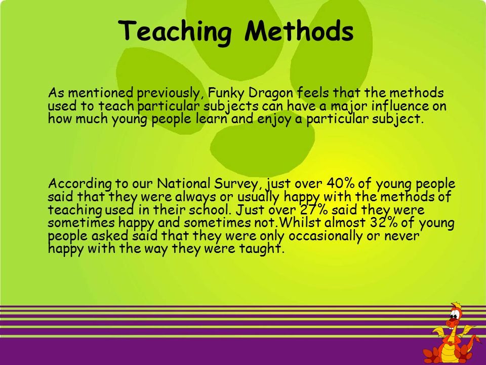 Teaching Methods As mentioned previously, Funky Dragon feels that the methods used to teach particular subjects can have a major influence on how much