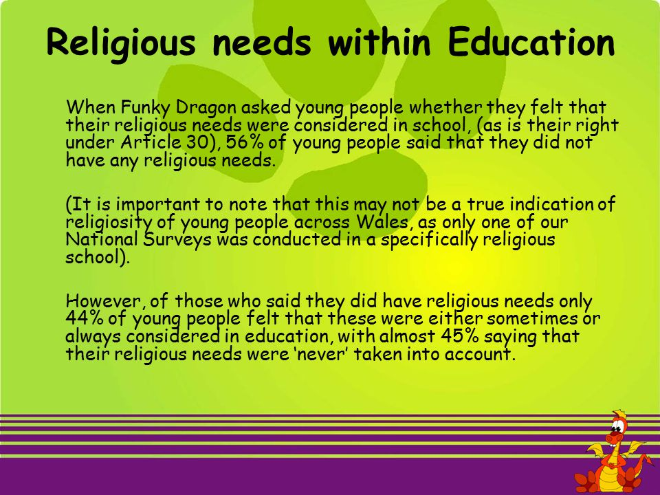 Religious needs within Education When Funky Dragon asked young people whether they felt that their religious needs were considered in school, (as is their right under Article 30), 56% of young people said that they did not have any religious needs.