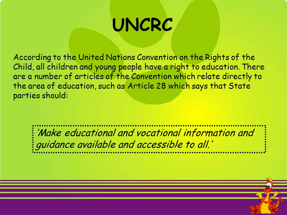 According to the United Nations Convention on the Rights of the Child, all children and young people have a right to education. There are a number of