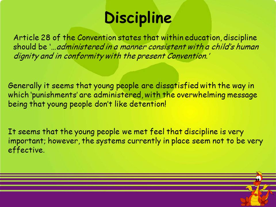 Discipline Article 28 of the Convention states that within education, discipline should be '…administered in a manner consistent with a child's human