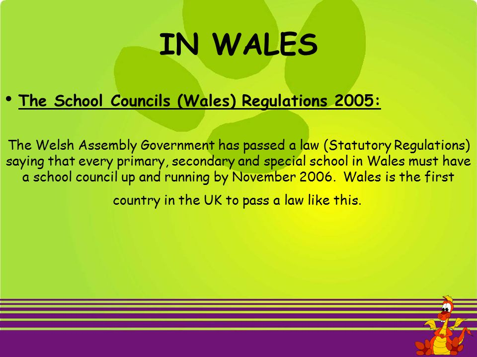 IN WALES The School Councils (Wales) Regulations 2005: The Welsh Assembly Government has passed a law (Statutory Regulations) saying that every primary, secondary and special school in Wales must have a school council up and running by November 2006.