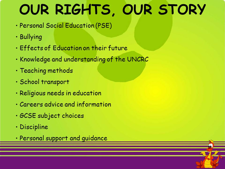 OUR RIGHTS, OUR STORY Personal Social Education (PSE) Bullying Effects of Education on their future Knowledge and understanding of the UNCRC Teaching