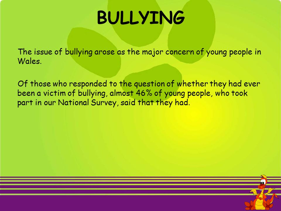 BULLYING The issue of bullying arose as the major concern of young people in Wales.