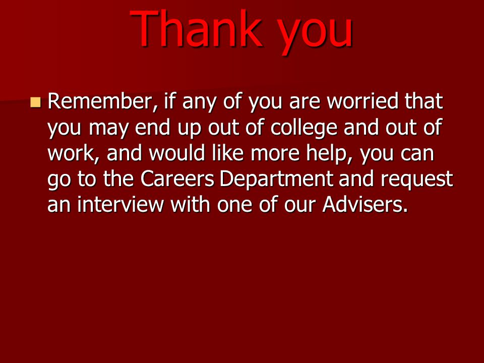 Thank you Remember, if any of you are worried that you may end up out of college and out of work, and would like more help, you can go to the Careers