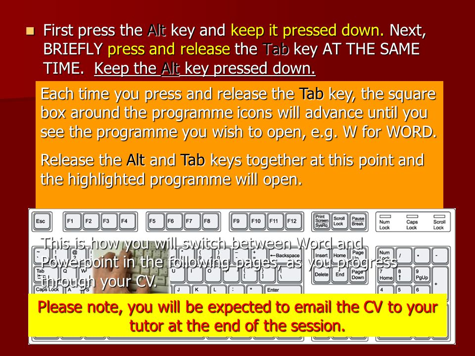First press the Alt key and keep it pressed down. Next, BRIEFLY press and release the Tab key AT THE SAME TIME. Keep the Alt key pressed down. First p