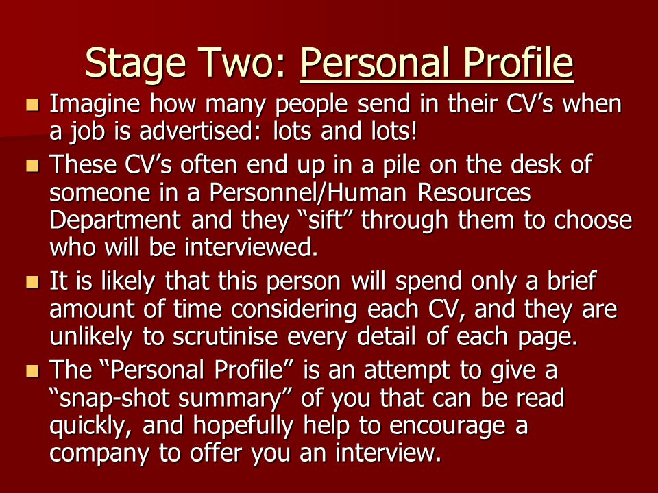 Stage Two: Personal Profile Imagine how many people send in their CV's when a job is advertised: lots and lots! Imagine how many people send in their