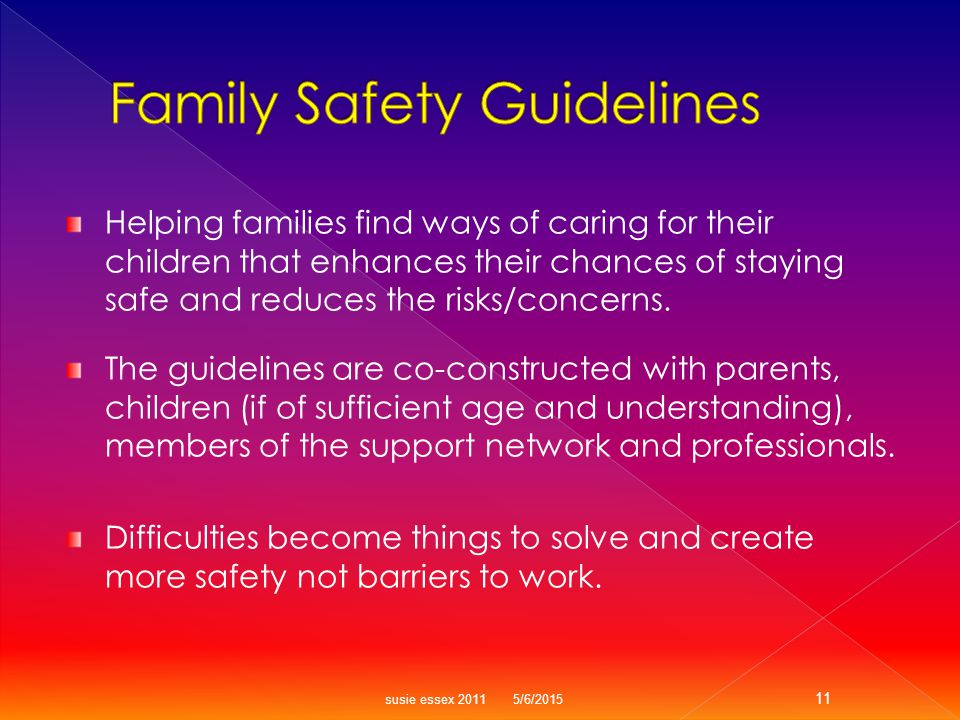 Helping families find ways of caring for their children that enhances their chances of staying safe and reduces the risks/concerns.