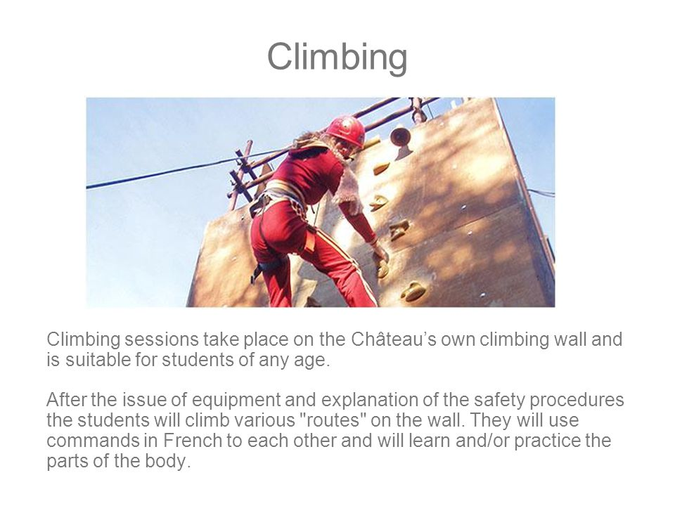 Climbing Climbing sessions take place on the Château's own climbing wall and is suitable for students of any age.