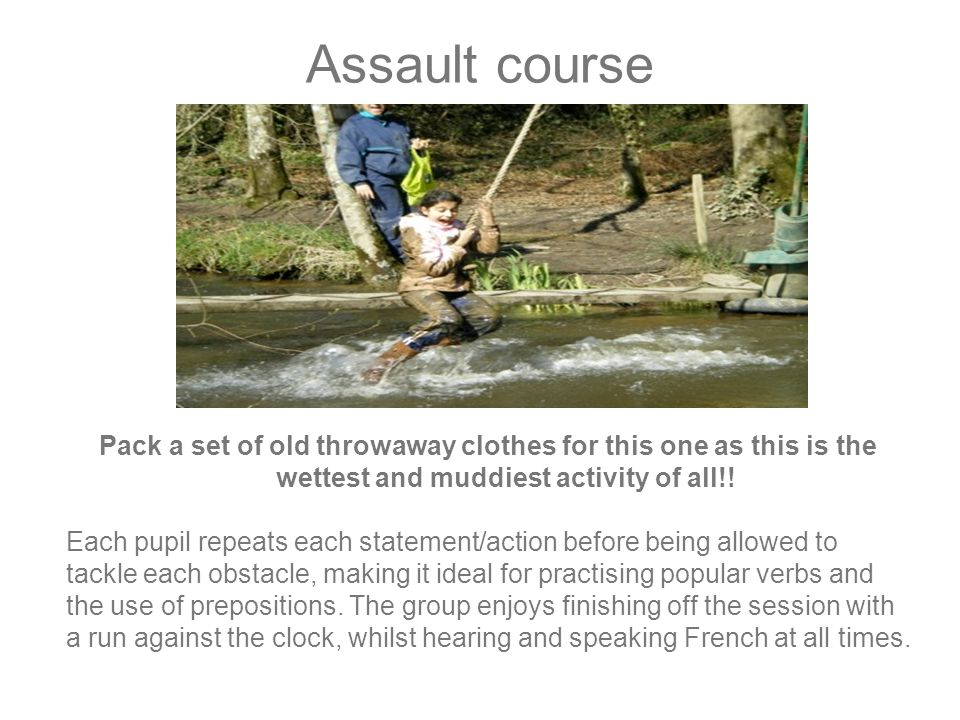 Assault course Pack a set of old throwaway clothes for this one as this is the wettest and muddiest activity of all!.