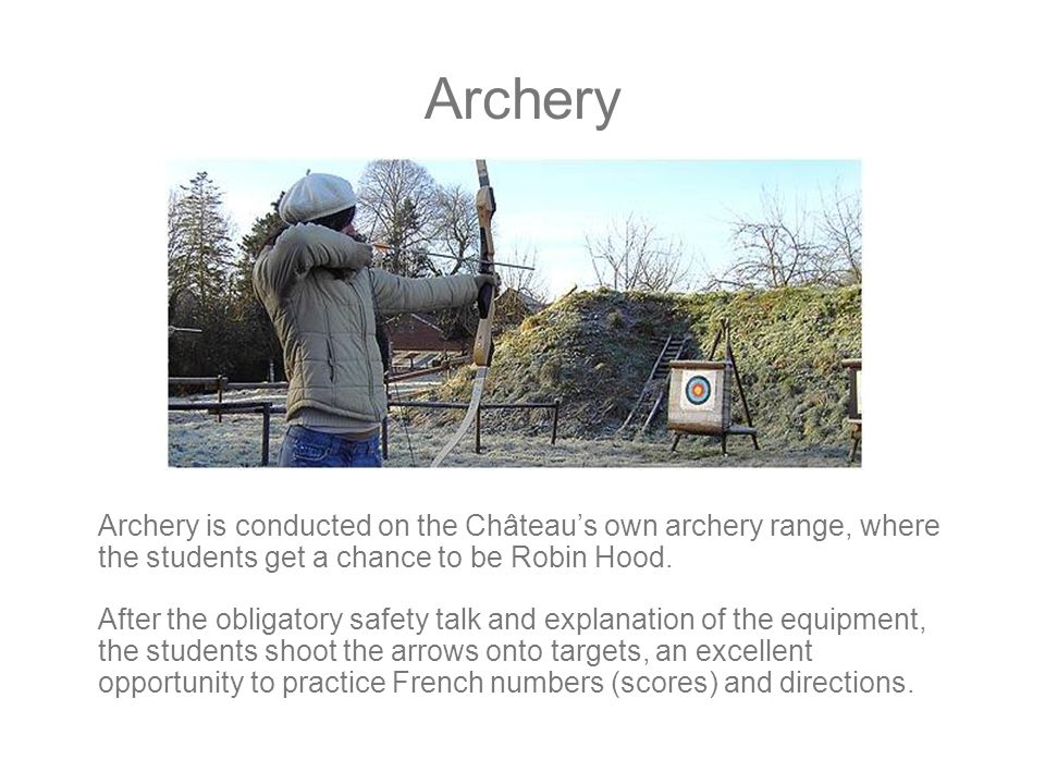 Archery Archery is conducted on the Château's own archery range, where the students get a chance to be Robin Hood.