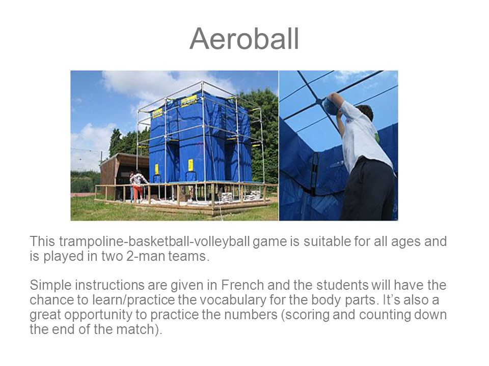 Aeroball This trampoline-basketball-volleyball game is suitable for all ages and is played in two 2-man teams.