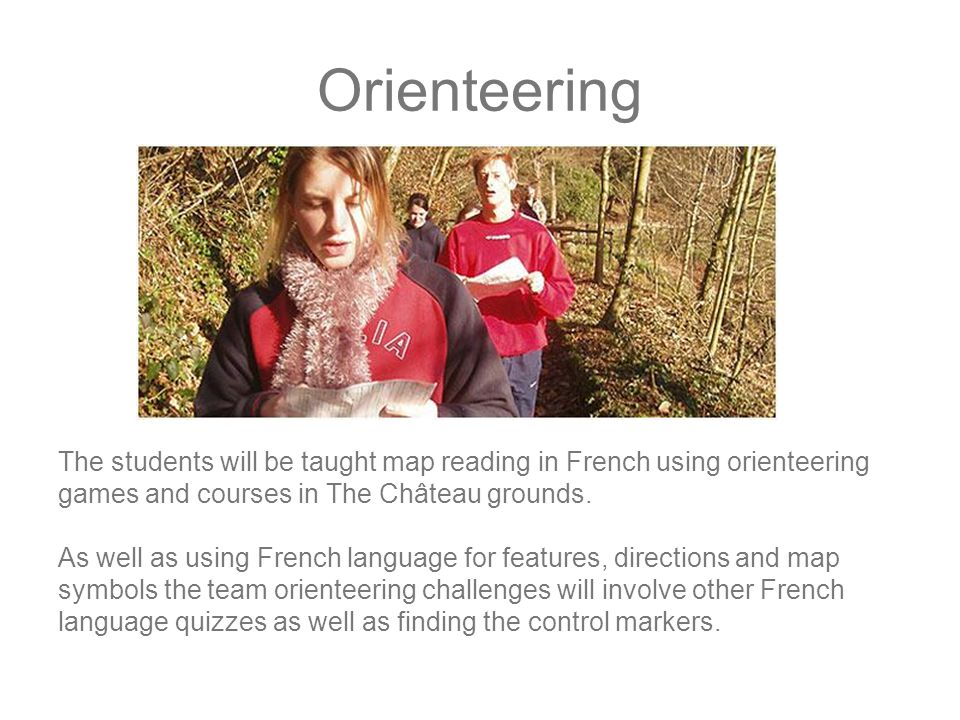 Orienteering The students will be taught map reading in French using orienteering games and courses in The Château grounds.