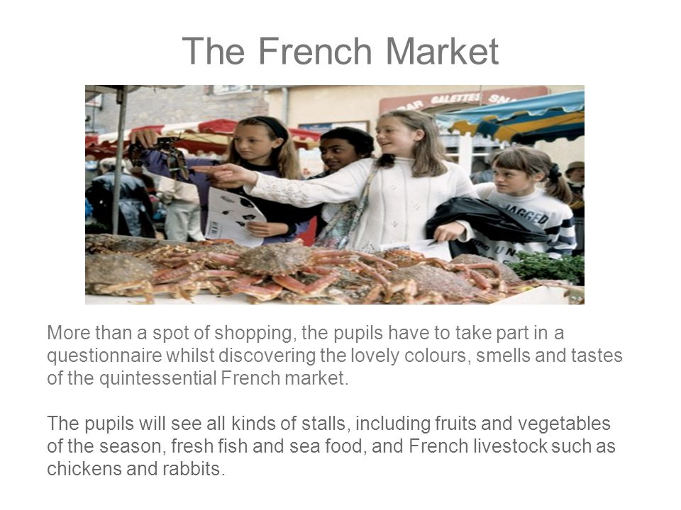 The French Market More than a spot of shopping, the pupils have to take part in a questionnaire whilst discovering the lovely colours, smells and tastes of the quintessential French market.