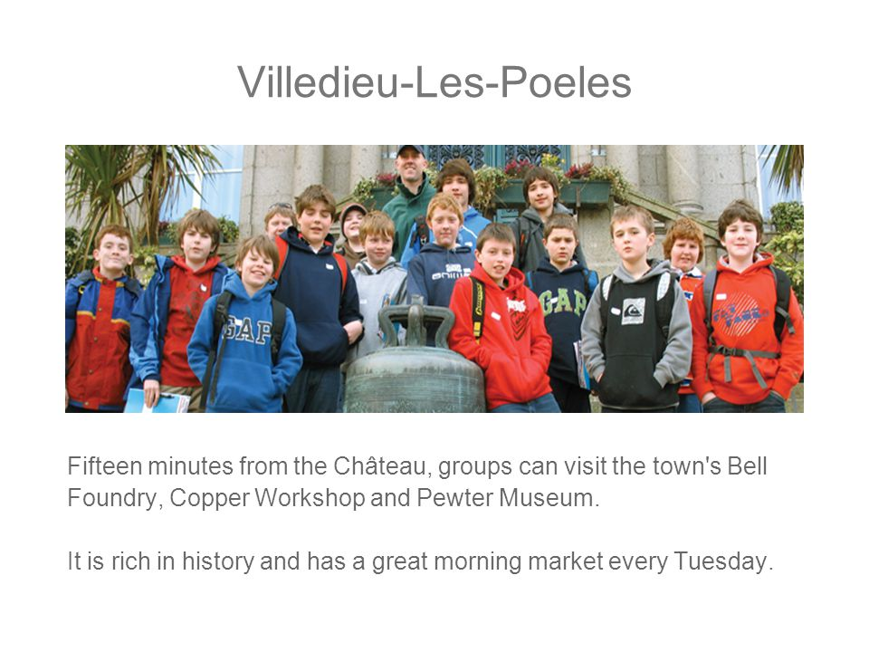 Villedieu-Les-Poeles Fifteen minutes from the Château, groups can visit the town s Bell Foundry, Copper Workshop and Pewter Museum.