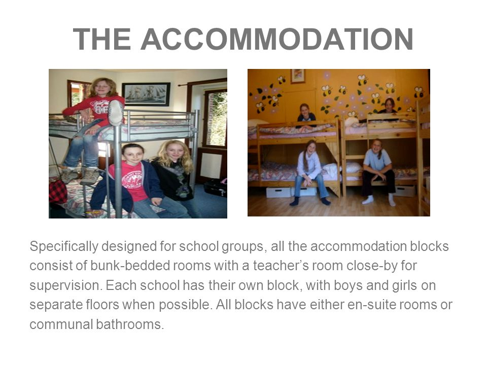 THE ACCOMMODATION Specifically designed for school groups, all the accommodation blocks consist of bunk-bedded rooms with a teacher's room close-by for supervision.