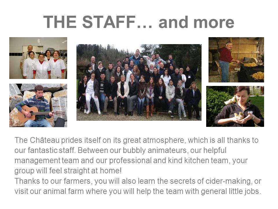 THE STAFF… and more The Château prides itself on its great atmosphere, which is all thanks to our fantastic staff.