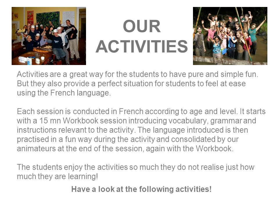 OUR ACTIVITIES Activities are a great way for the students to have pure and simple fun.