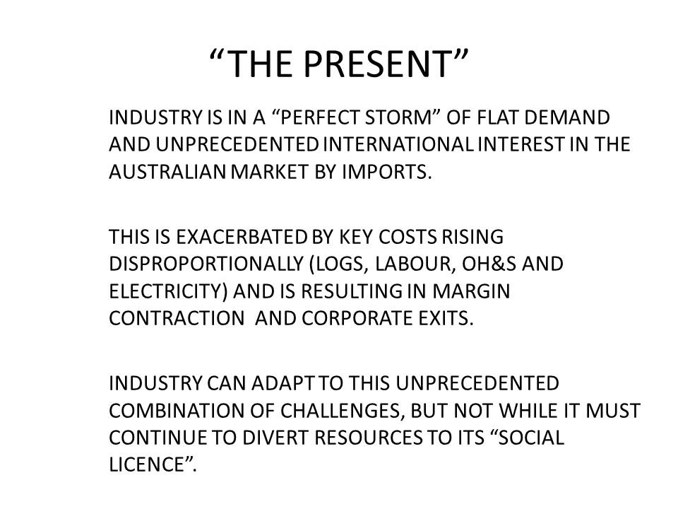 THE PRESENT INDUSTRY IS IN A PERFECT STORM OF FLAT DEMAND AND UNPRECEDENTED INTERNATIONAL INTEREST IN THE AUSTRALIAN MARKET BY IMPORTS.