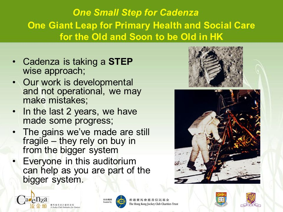 One Giant Leap for Primary Health and Social Care for the Old and Soon to be Old in HK Cadenza is taking a STEP wise approach; Our work is developmental and not operational, we may make mistakes; In the last 2 years, we have made some progress; The gains we've made are still fragile – they rely on buy in from the bigger system Everyone in this auditorium can help as you are part of the bigger system.