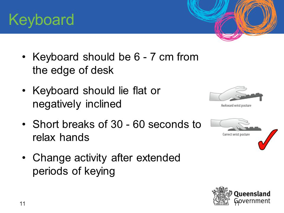 11 Keyboard should be 6 - 7 cm from the edge of desk Keyboard should lie flat or negatively inclined Short breaks of 30 - 60 seconds to relax hands Ch
