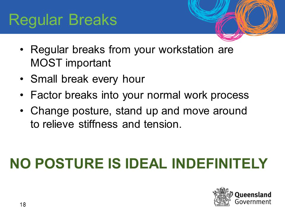 18 Regular breaks from your workstation are MOST important Small break every hour Factor breaks into your normal work process Change posture, stand up