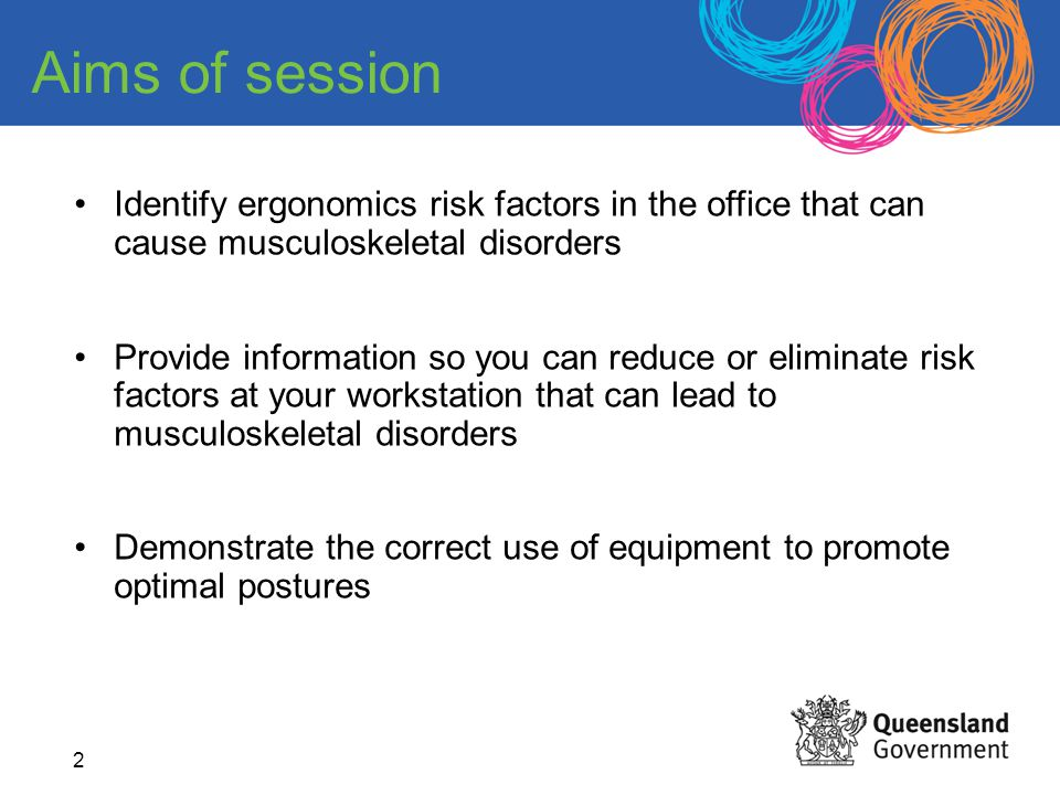 2 Aims of session Identify ergonomics risk factors in the office that can cause musculoskeletal disorders Provide information so you can reduce or eli