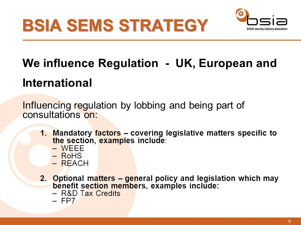 9 We influence Regulation - UK, European and International Influencing regulation by lobbing and being part of consultations on: 1.Mandatory factors – covering legislative matters specific to the section, examples include: –WEEE –RoHS –REACH 2.Optional matters – general policy and legislation which may benefit section members, examples include: –R&D Tax Credits –FP7 BSIA SEMS STRATEGY