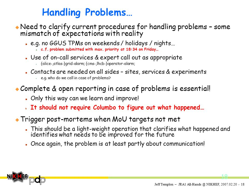 Jeff Templon – JRA1 All-Hands @ NIKHEF, 2007.02.20 - 18 Handling Problems… u Need to clarify current procedures for handling problems – some mismatch of expectations with reality n e.g.