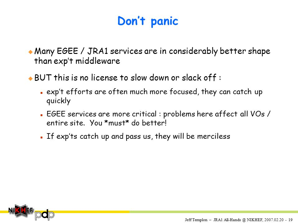 Jeff Templon – JRA1 All-Hands @ NIKHEF, 2007.02.20 - 19 Don't panic u Many EGEE / JRA1 services are in considerably better shape than exp't middleware u BUT this is no license to slow down or slack off : n exp't efforts are often much more focused, they can catch up quickly n EGEE services are more critical : problems here affect all VOs / entire site.