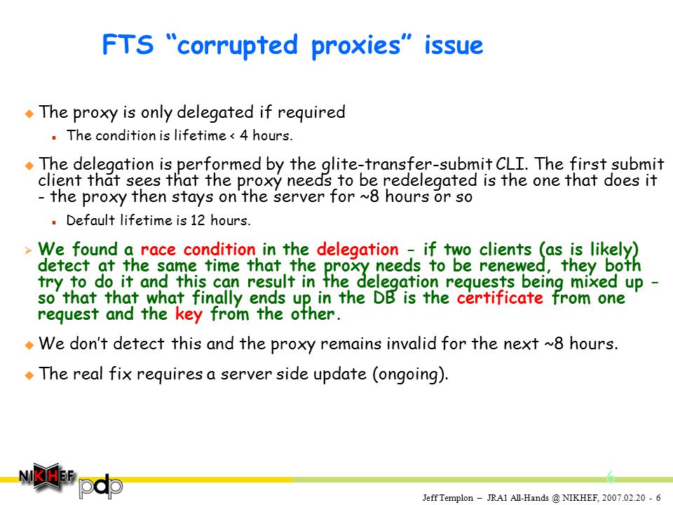 Jeff Templon – JRA1 All-Hands @ NIKHEF, 2007.02.20 - 6 FTS corrupted proxies issue u The proxy is only delegated if required n The condition is lifetime < 4 hours.