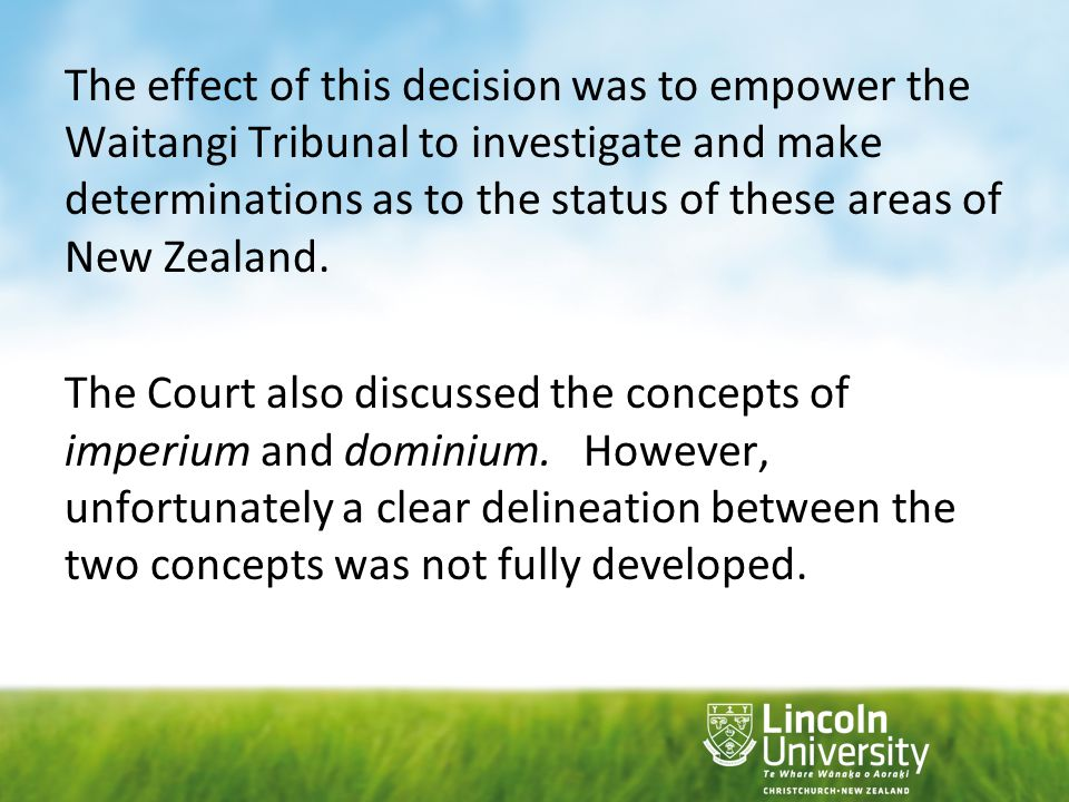 The effect of this decision was to empower the Waitangi Tribunal to investigate and make determinations as to the status of these areas of New Zealand