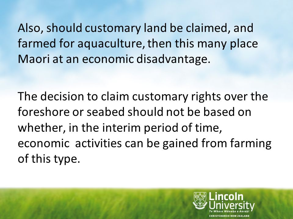 Also, should customary land be claimed, and farmed for aquaculture, then this many place Maori at an economic disadvantage. The decision to claim cust