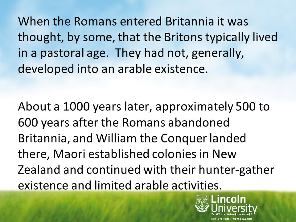 When the Romans entered Britannia it was thought, by some, that the Britons typically lived in a pastoral age. They had not, generally, developed into