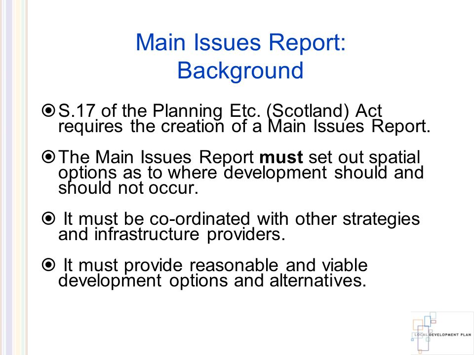 Main Issues Report: Background The issues presented here were formulated after meetings with Infrastructure Providers, National Consultees, other Council Services and Community Councils.